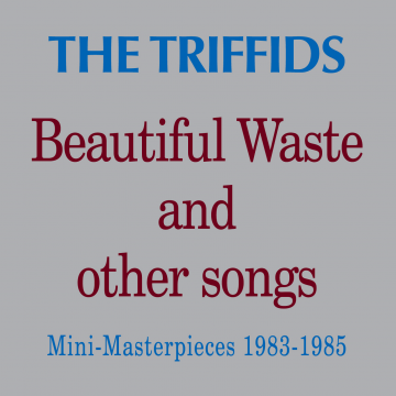 The Triffids - Beautiful Waste And Other Songs - Mini Masterpieces 1983 - 1985