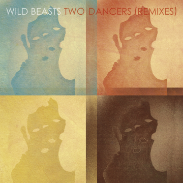 Wild Beasts - Two Dancers Remixes