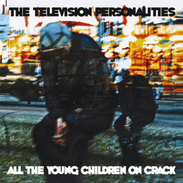 The Television Personalities - All The Children On Smack, All The Young Children On Crack