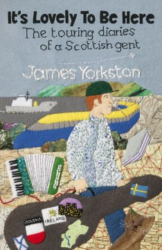 James Yorkston - It's Lovely To Be Here – The Touring Diaries Of A Scottish Gent